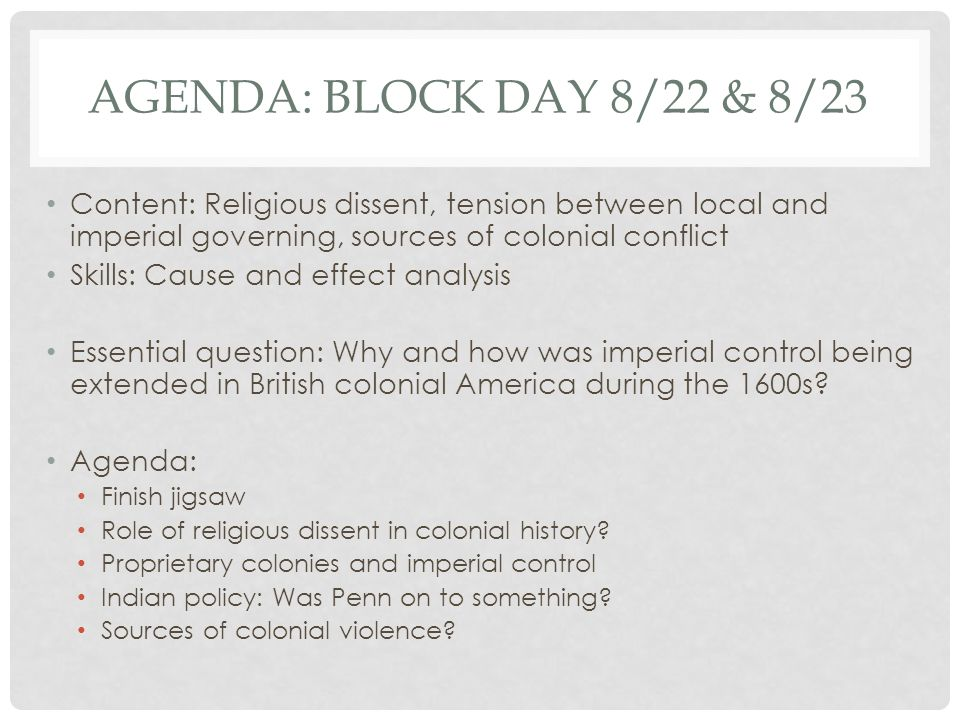 Agenda: Block day 8/22 & 8/23 Content: Religious dissent, tension between local and imperial governing, sources of colonial conflict.