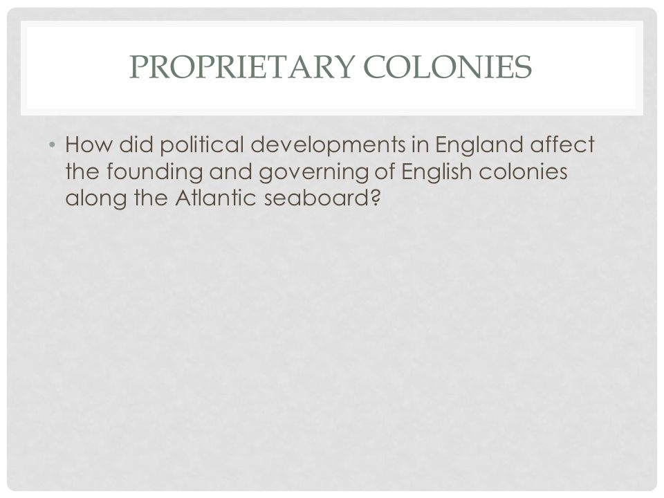 Proprietary colonies How did political developments in England affect the founding and governing of English colonies along the Atlantic seaboard