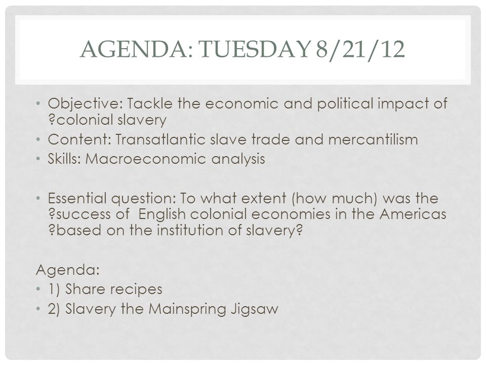 Agenda: Tuesday 8/21/12 Objective: Tackle the economic and political impact of colonial slavery.