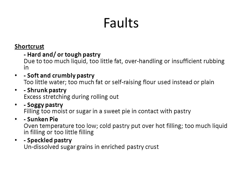 Faults Shortcrust. - Hard and/ or tough pastry Due to too much liquid, too little fat, over-handling or insufficient rubbing in.