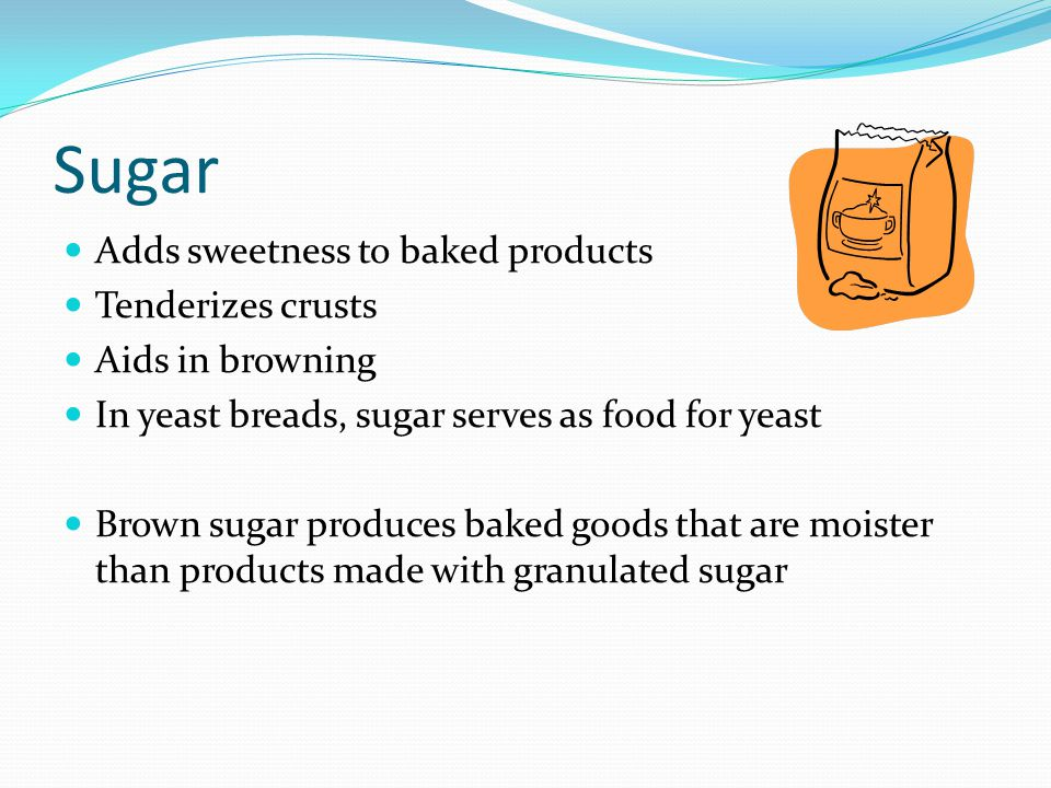 Sugar Adds sweetness to baked products Tenderizes crusts