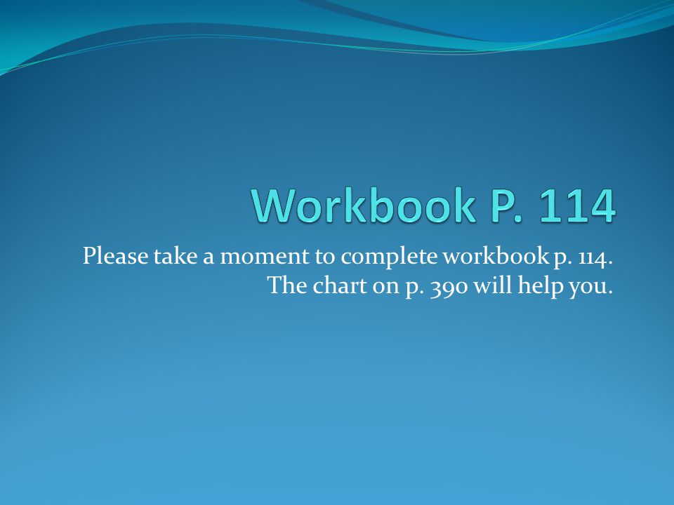 Workbook P. 114 Please take a moment to complete workbook p.