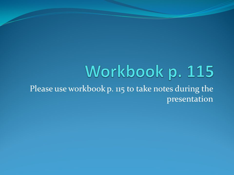 Please use workbook p. 115 to take notes during the presentation