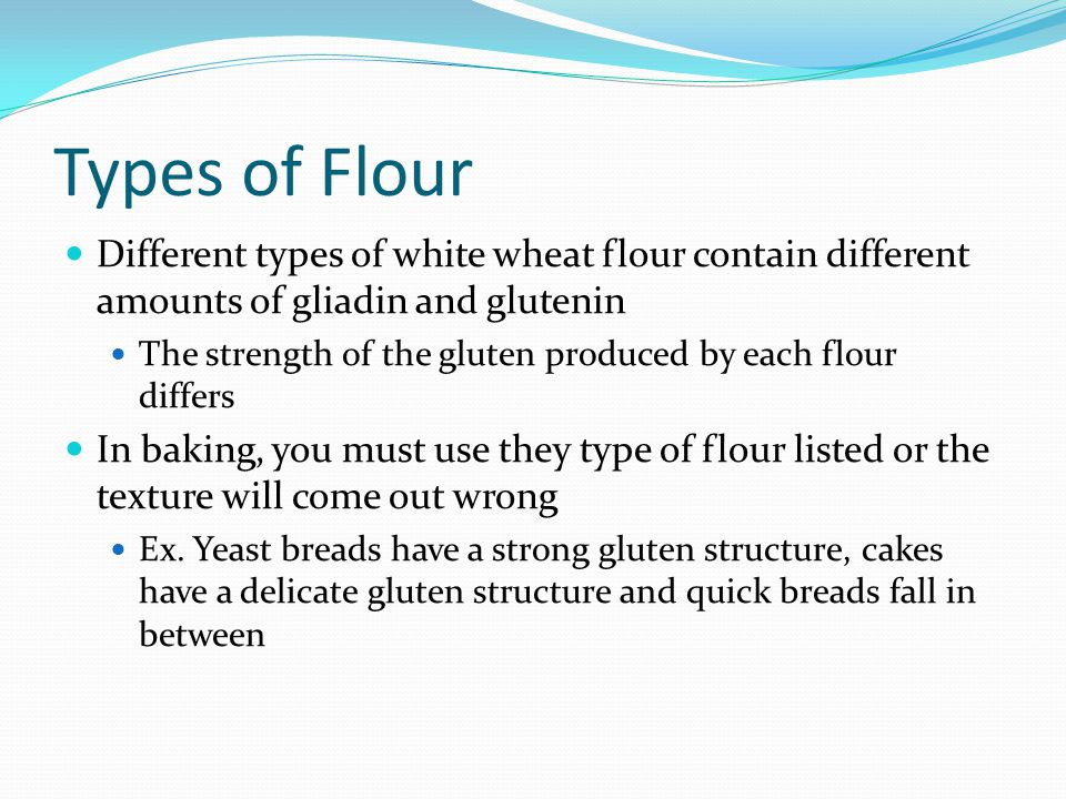Types of Flour Different types of white wheat flour contain different amounts of gliadin and glutenin.