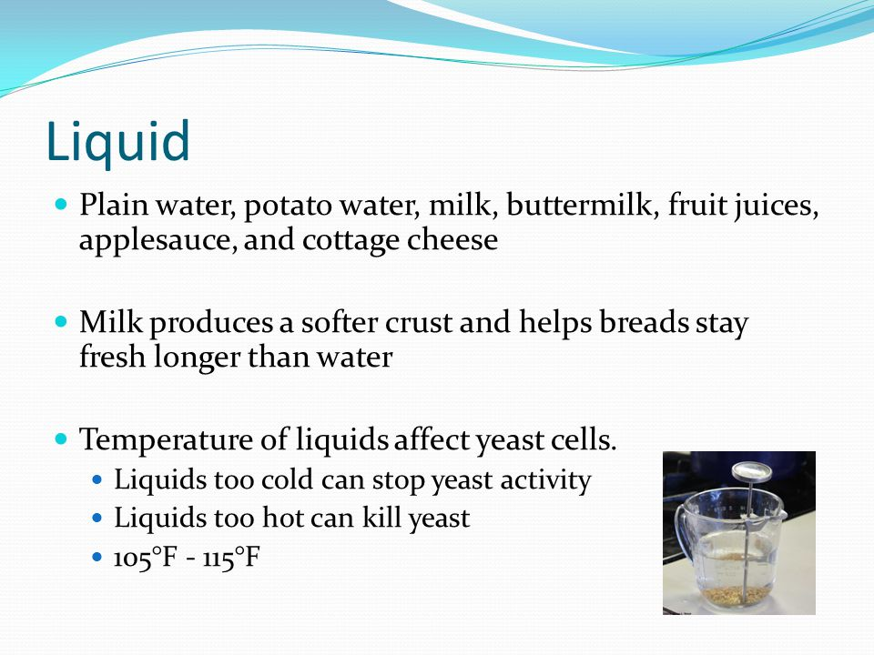 Liquid Plain water, potato water, milk, buttermilk, fruit juices, applesauce, and cottage cheese.