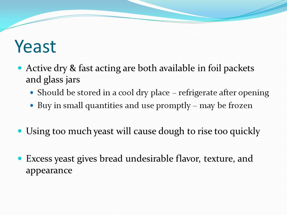 Yeast Active dry & fast acting are both available in foil packets and glass jars. Should be stored in a cool dry place – refrigerate after opening.