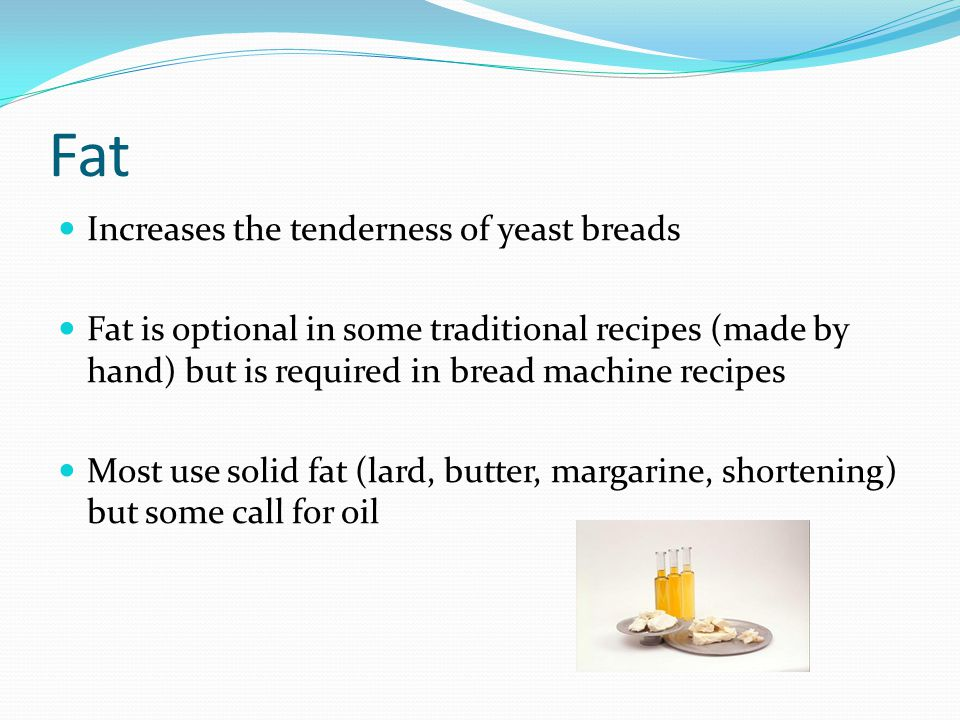 Fat Increases the tenderness of yeast breads