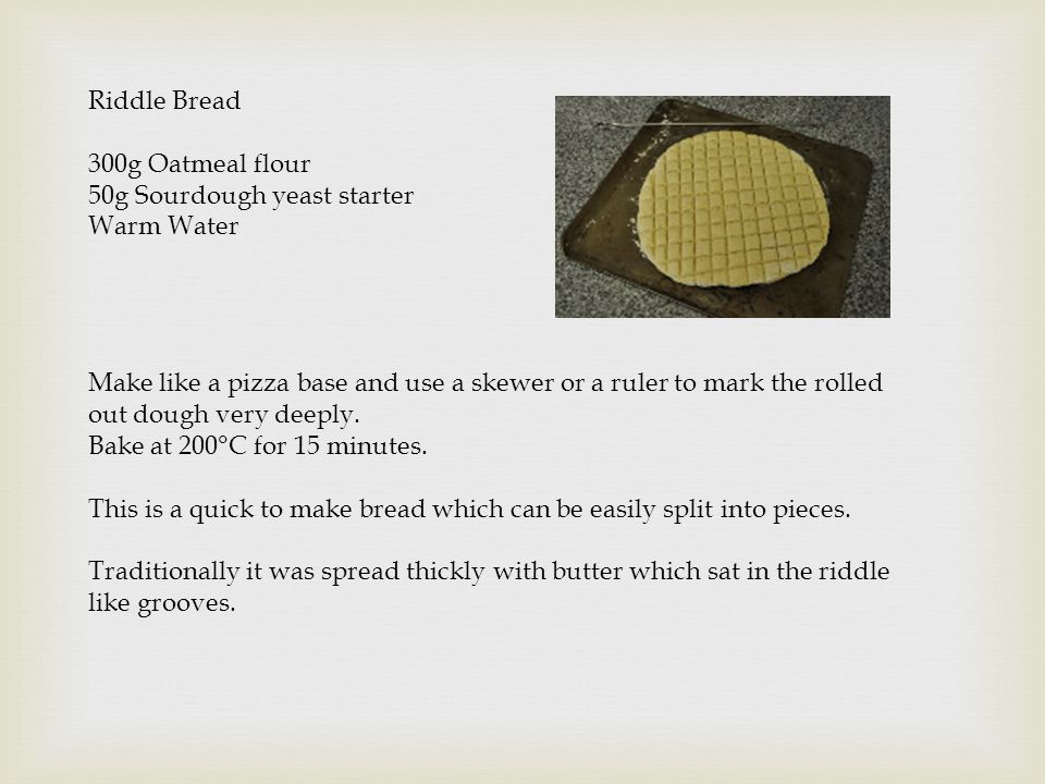 Riddle Bread 300g Oatmeal flour. 50g Sourdough yeast starter. Warm Water.