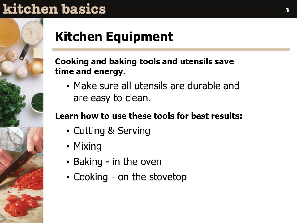 Kitchen Equipment Cooking and baking tools and utensils save time and energy. Make sure all utensils are durable and are easy to clean.