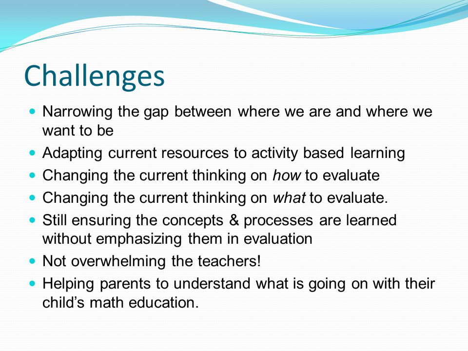 Challenges Narrowing the gap between where we are and where we want to be. Adapting current resources to activity based learning.