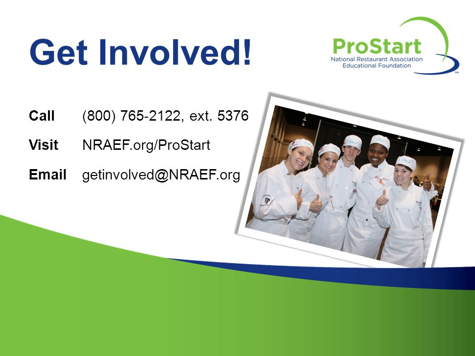 Get Involved! Call (800) 765-2122, ext. 5376 Visit NRAEF.org/ProStart
