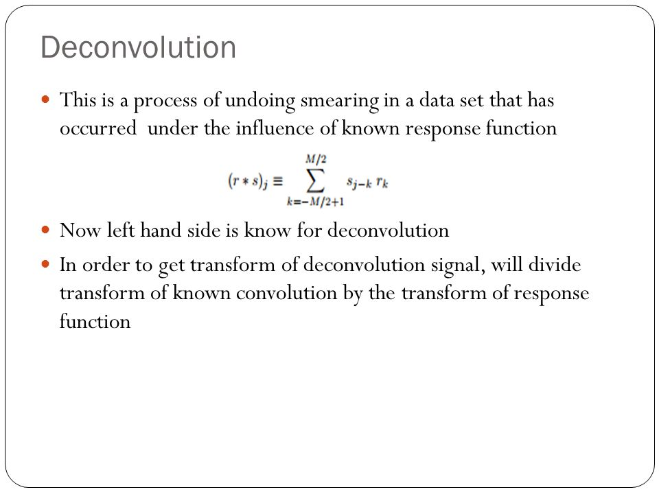 Deconvolution This is a process of undoing smearing in a data set that has occurred under the influence of known response function.