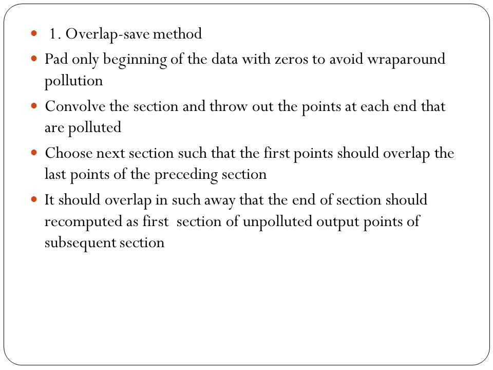 1. Overlap-save method Pad only beginning of the data with zeros to avoid wraparound pollution.