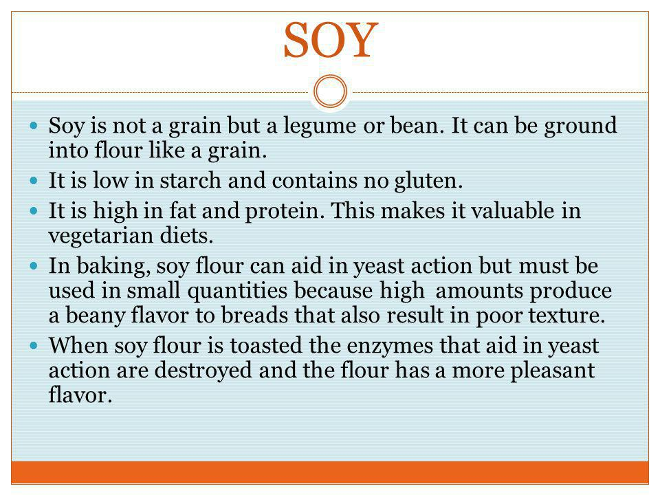 SOY Soy is not a grain but a legume or bean. It can be ground into flour like a grain. It is low in starch and contains no gluten.
