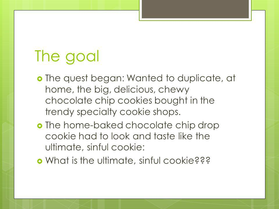 The goal The quest began: Wanted to duplicate, at home, the big, delicious, chewy chocolate chip cookies bought in the trendy specialty cookie shops.