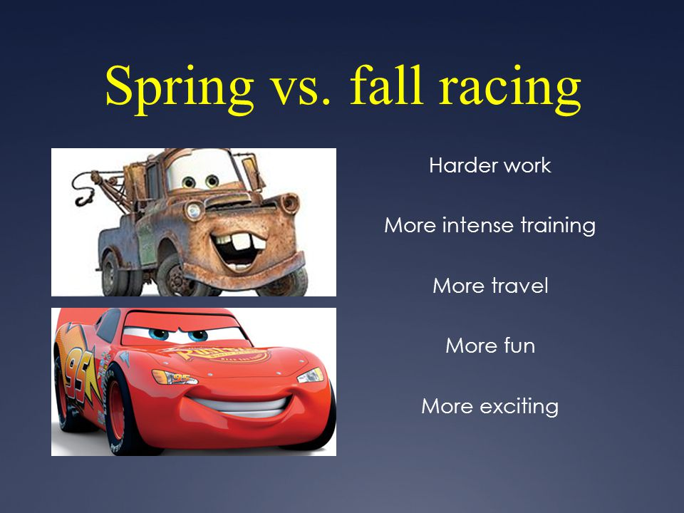 Spring vs. fall racing Harder work More intense training More travel
