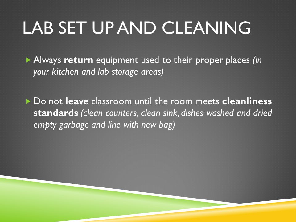 Lab Set Up and Cleaning Always return equipment used to their proper places (in your kitchen and lab storage areas)