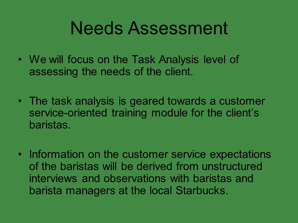 Needs Assessment We will focus on the Task Analysis level of assessing the needs of the client.