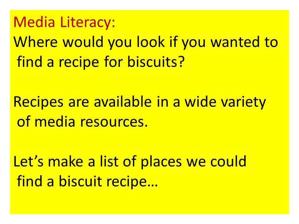 Media Literacy: Where would you look if you wanted to. find a recipe for biscuits Recipes are available in a wide variety.
