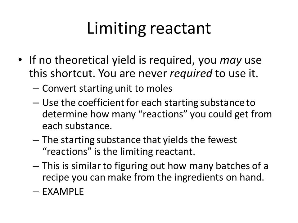 Limiting reactant If no theoretical yield is required, you may use this shortcut. You are never required to use it.