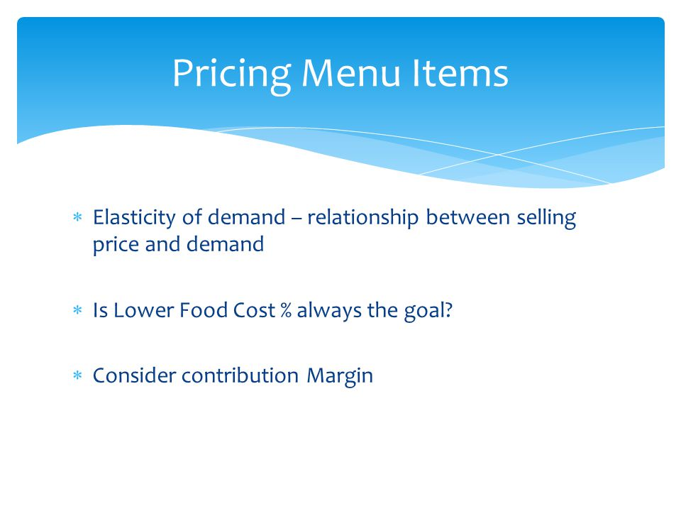 Pricing Menu Items Elasticity of demand – relationship between selling price and demand. Is Lower Food Cost % always the goal