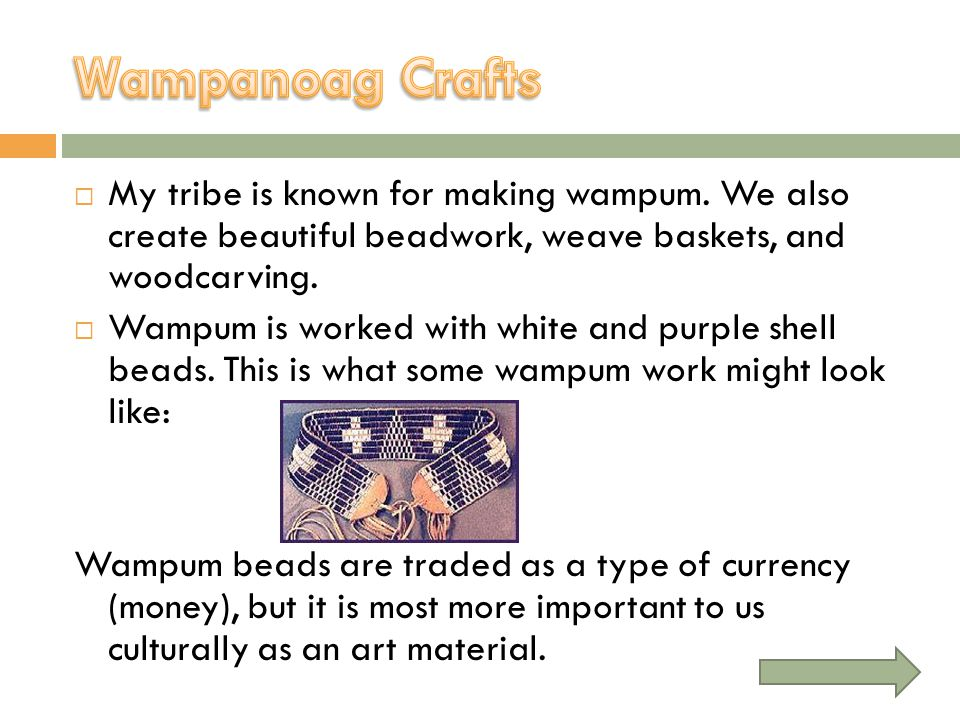 Wampanoag Crafts My tribe is known for making wampum. We also create beautiful beadwork, weave baskets, and woodcarving.
