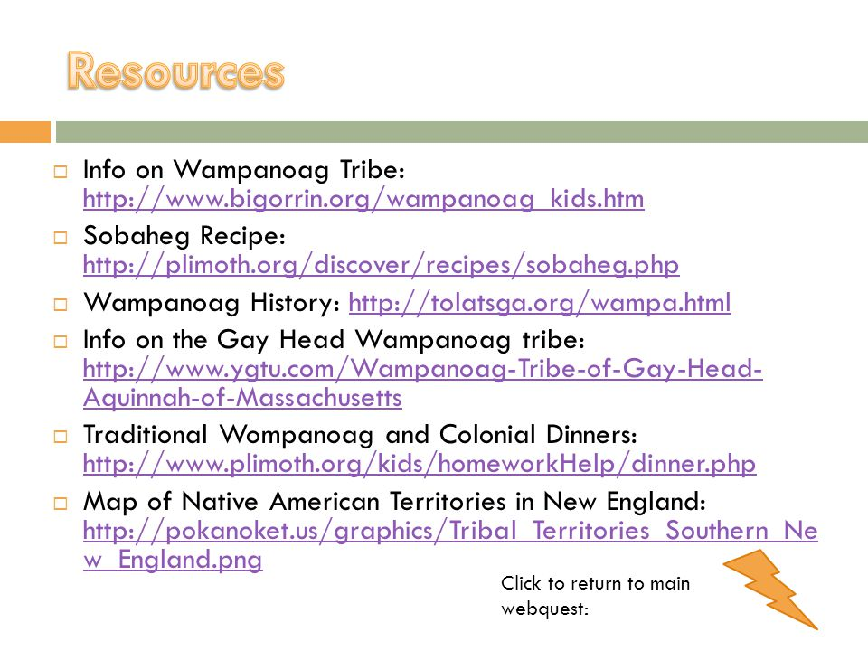Resources Info on Wampanoag Tribe: http://www.bigorrin.org/wampanoag_kids.htm. Sobaheg Recipe: http://plimoth.org/discover/recipes/sobaheg.php.