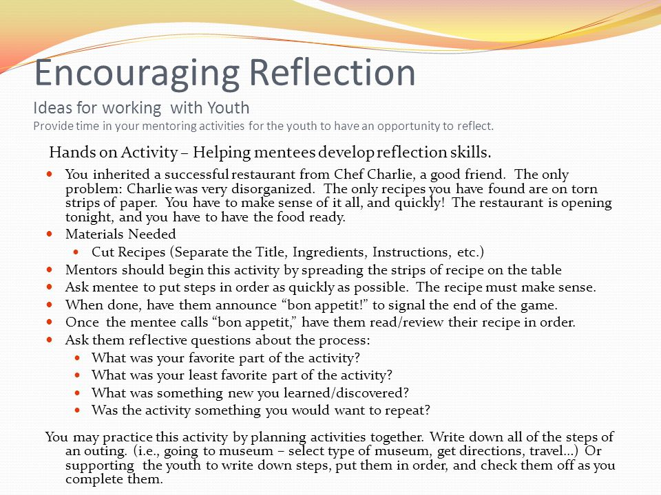 Encouraging Reflection Ideas for working with Youth Provide time in your mentoring activities for the youth to have an opportunity to reflect.