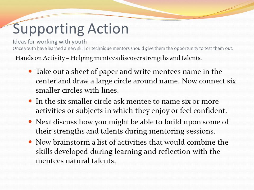 Supporting Action Ideas for working with youth Once youth have learned a new skill or technique mentors should give them the opportunity to test them out.