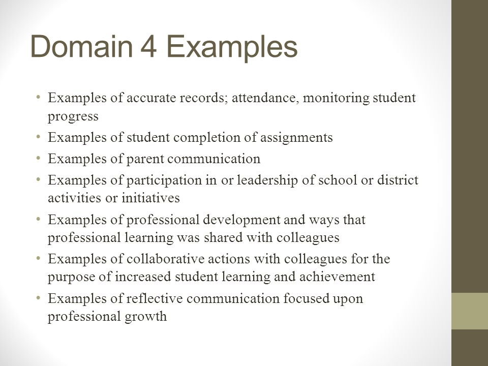 Domain 4 Examples Examples of accurate records; attendance, monitoring student progress. Examples of student completion of assignments.
