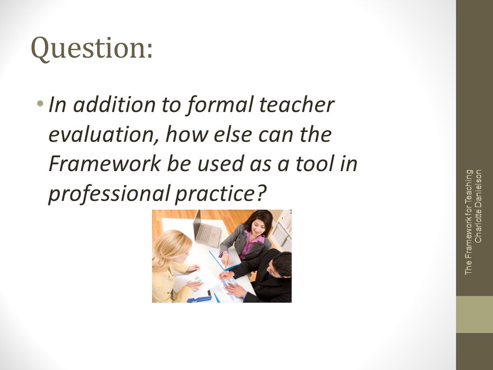 Question: In addition to formal teacher evaluation, how else can the Framework be used as a tool in professional practice
