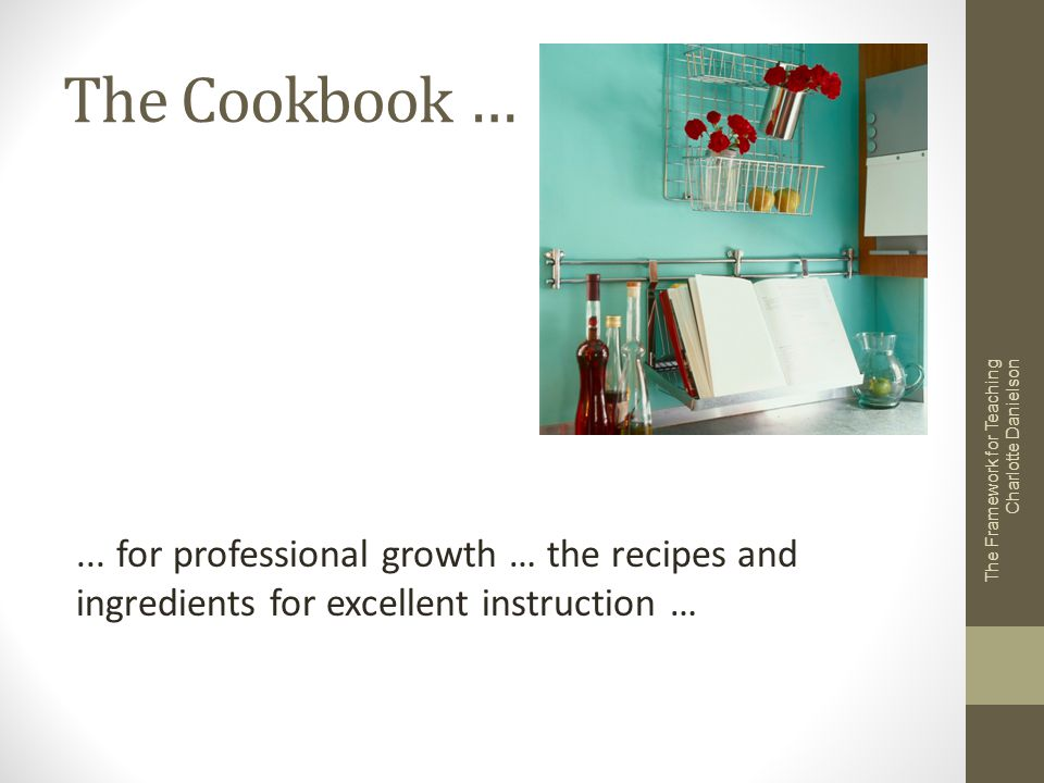 The Cookbook … ... for professional growth … the recipes and ingredients for excellent instruction …