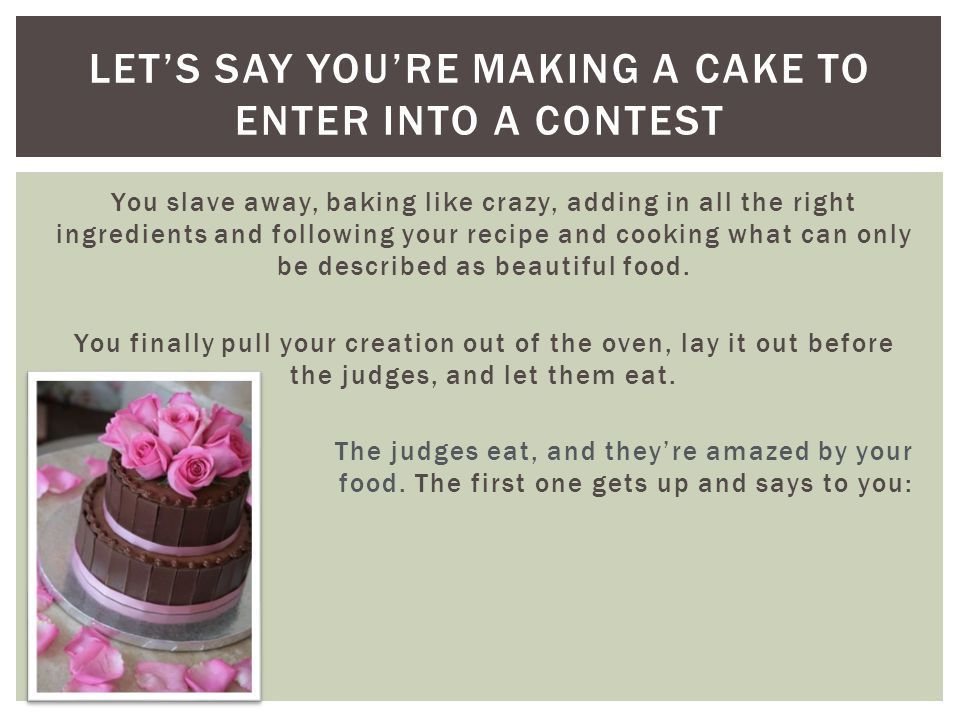 Let's say you're making a cake to enter into a contest