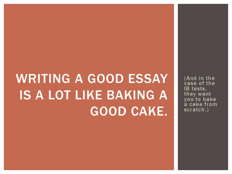 Writing a good essay is a lot like baking a good cake.