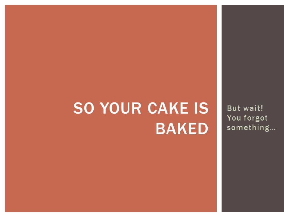 So your cake is baked But wait! You forgot something…