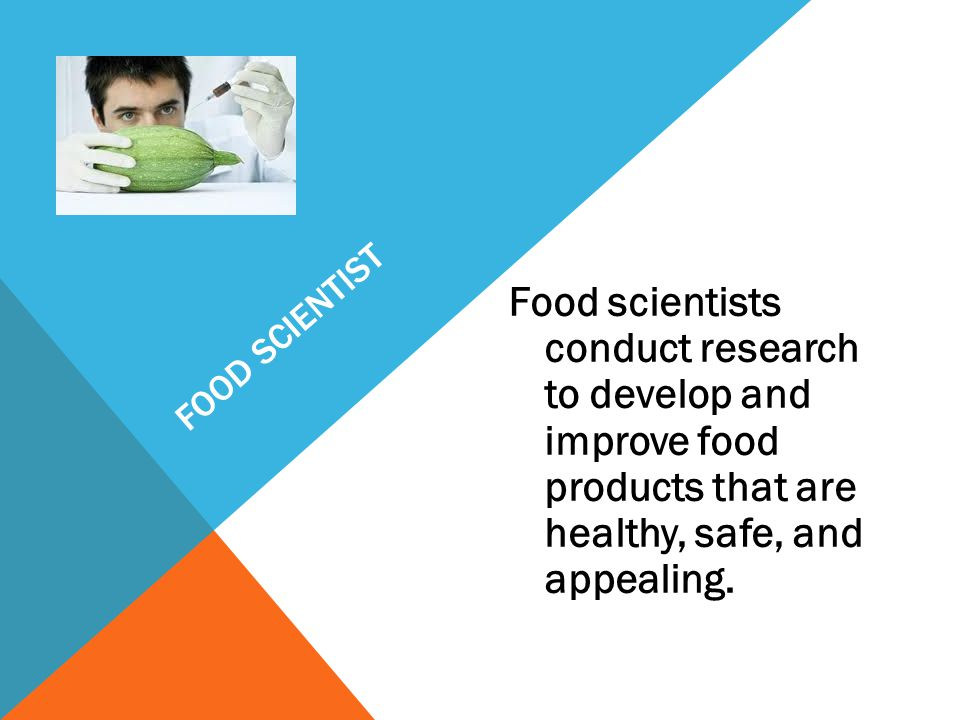 Food Scientist Food scientists conduct research to develop and improve food products that are healthy, safe, and appealing.