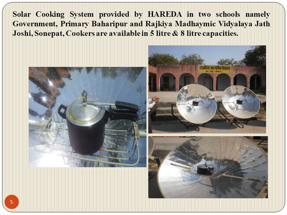 Solar Cooking System provided by HAREDA in two schools namely Government, Primary Baharipur and Rajkiya Madhaymic Vidyalaya Jath Joshi, Sonepat, Cookers are available in 5 litre & 8 litre capacities.