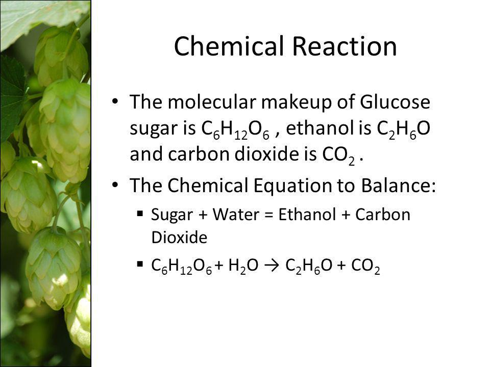 Chemical Reaction The molecular makeup of Glucose sugar is C6H12O6 , ethanol is C2H6O and carbon dioxide is CO2 .