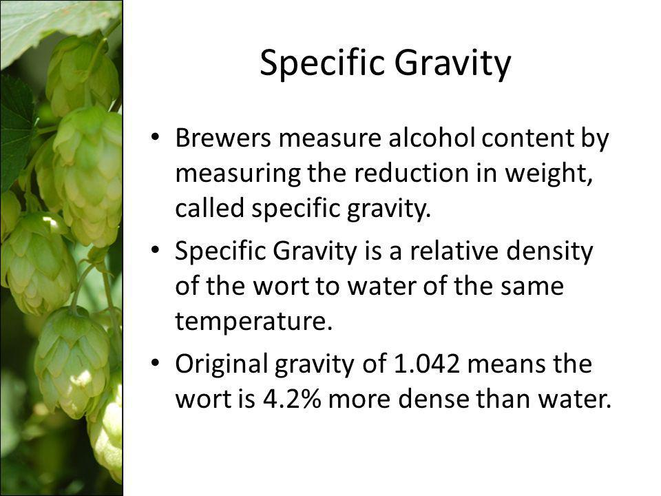Specific Gravity Brewers measure alcohol content by measuring the reduction in weight, called specific gravity.