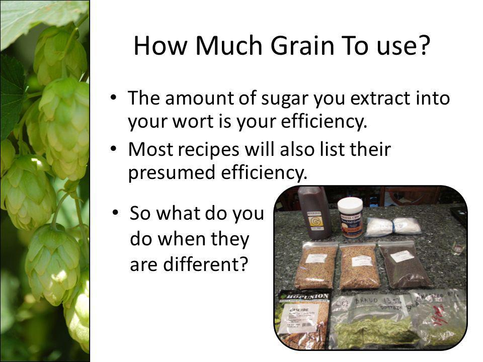 How Much Grain To use The amount of sugar you extract into your wort is your efficiency. Most recipes will also list their presumed efficiency.