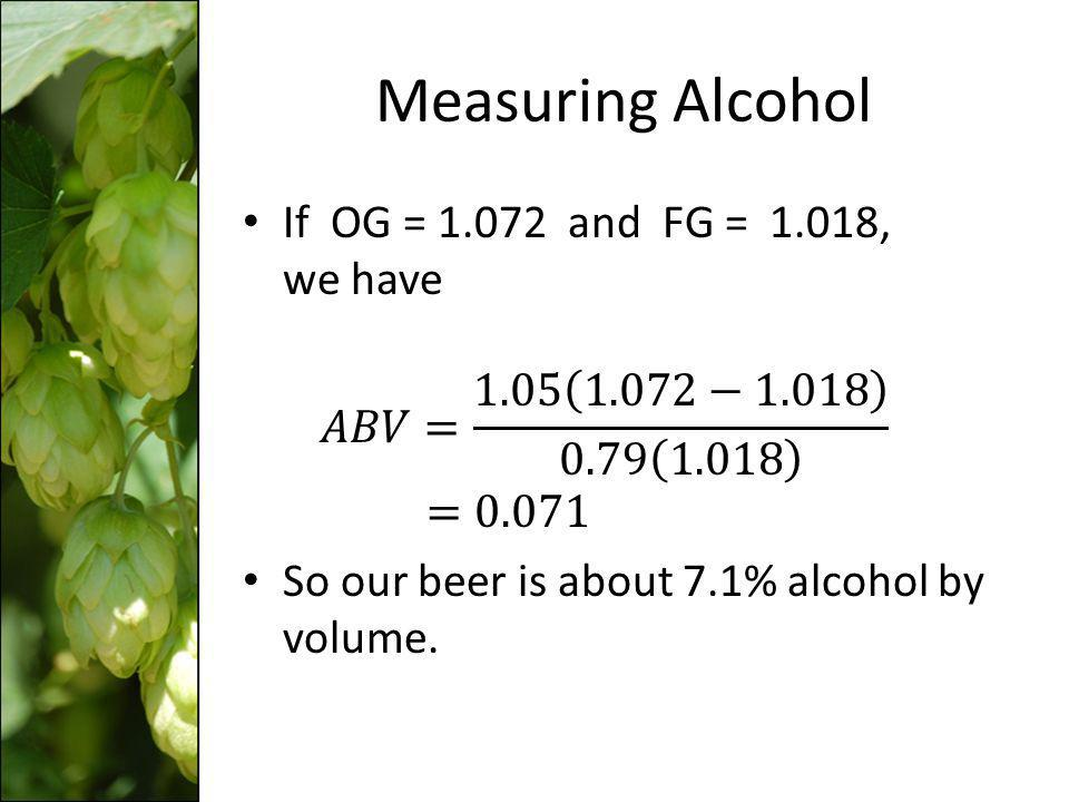 Measuring Alcohol If OG = 1.072 and FG = 1.018, we have 𝐴𝐵𝑉= 1.05 1.072−1.018 0.79 1.018 =0.071.