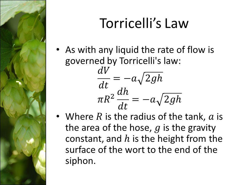 Torricelli's Law As with any liquid the rate of flow is governed by Torricelli s law: 𝑑𝑉 𝑑𝑡 =−𝑎 2𝑔ℎ 𝜋 𝑅 2 𝑑ℎ 𝑑𝑡 =−𝑎 2𝑔ℎ.