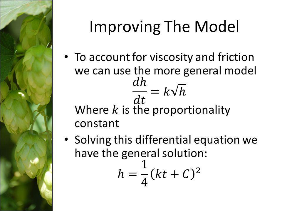 Improving The Model To account for viscosity and friction we can use the more general model 𝑑ℎ 𝑑𝑡 =𝑘 ℎ Where 𝑘 is the proportionality constant.
