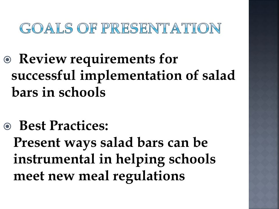 Goals of Presentation Review requirements for successful implementation of salad bars in schools. Best Practices: