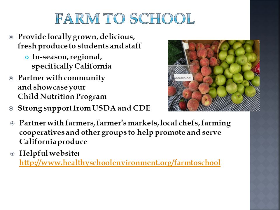 Farm to School Provide locally grown, delicious, fresh produce to students and staff. In-season, regional, specifically California.