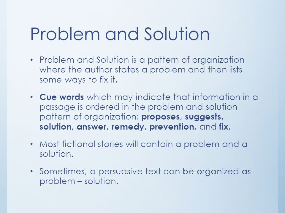 Problem and Solution Problem and Solution is a pattern of organization where the author states a problem and then lists some ways to fix it.