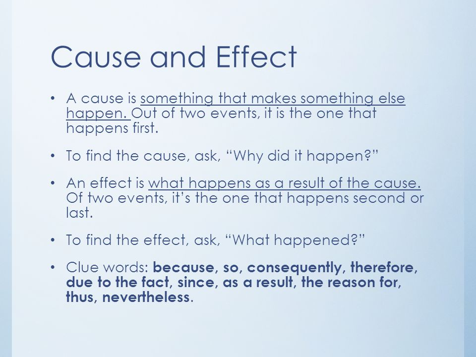 Cause and Effect A cause is something that makes something else happen. Out of two events, it is the one that happens first.