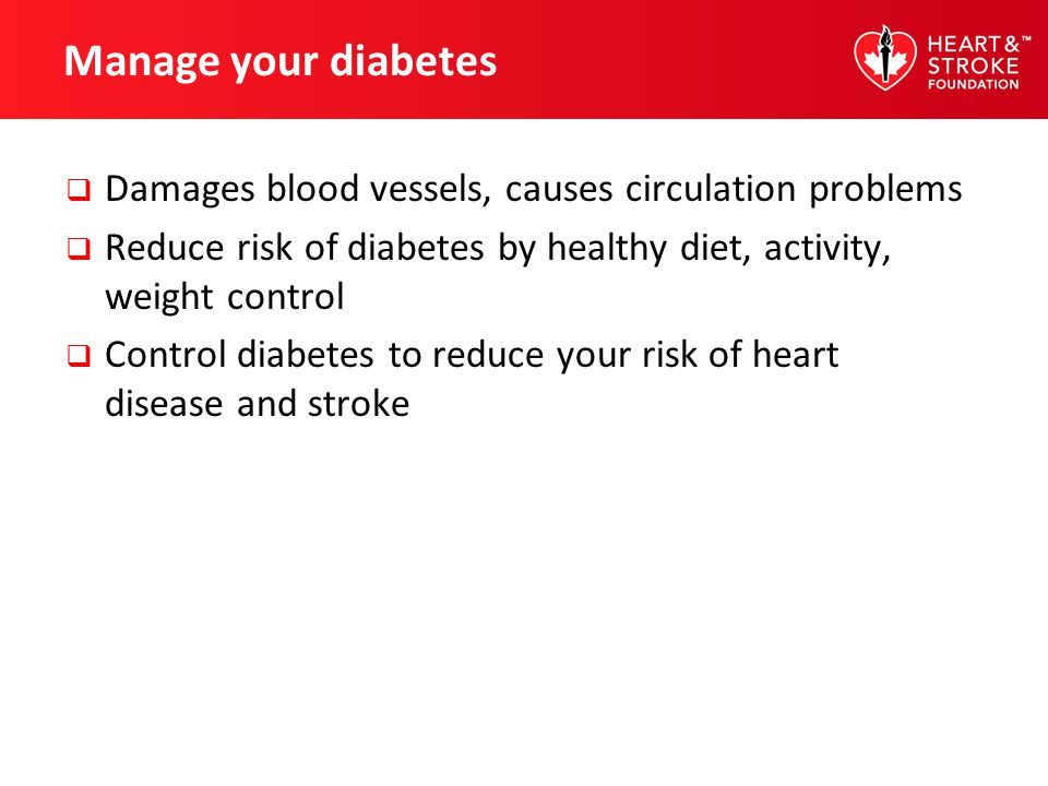 Manage your diabetes Damages blood vessels, causes circulation problems. Reduce risk of diabetes by healthy diet, activity, weight control.