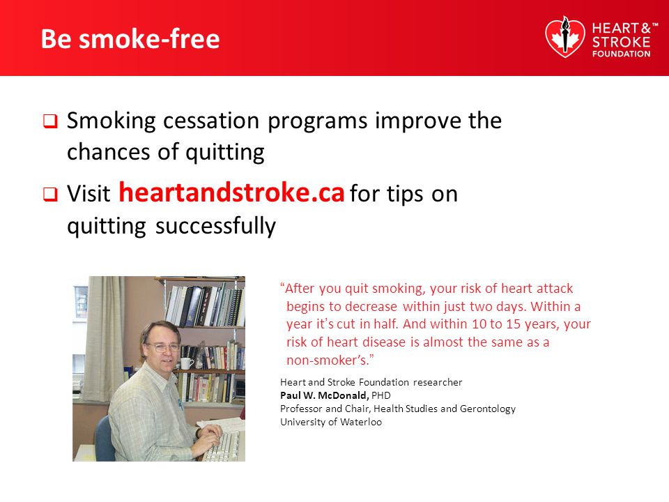 Be smoke-free Smoking cessation programs improve the chances of quitting. Visit heartandstroke.ca for tips on quitting successfully.