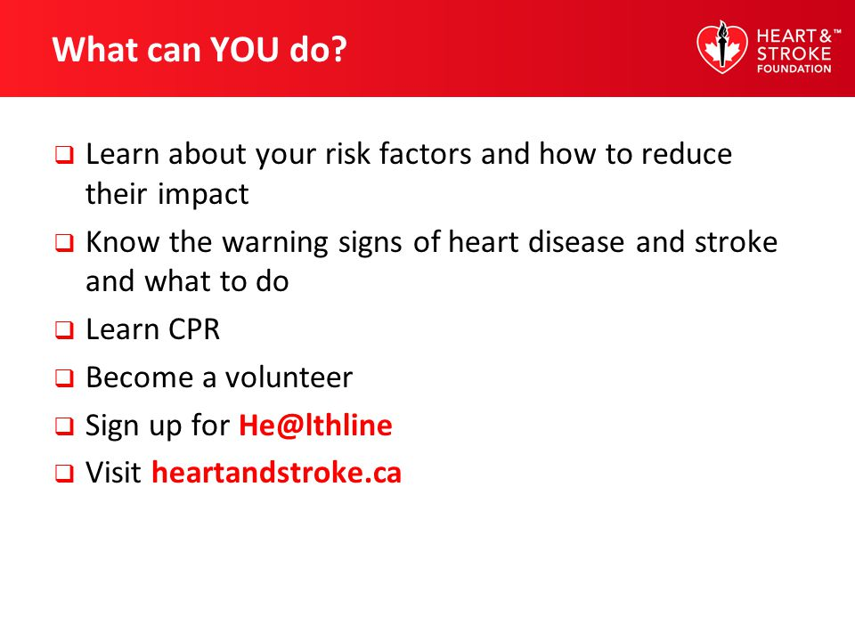 What can YOU do Learn about your risk factors and how to reduce their impact. Know the warning signs of heart disease and stroke and what to do.